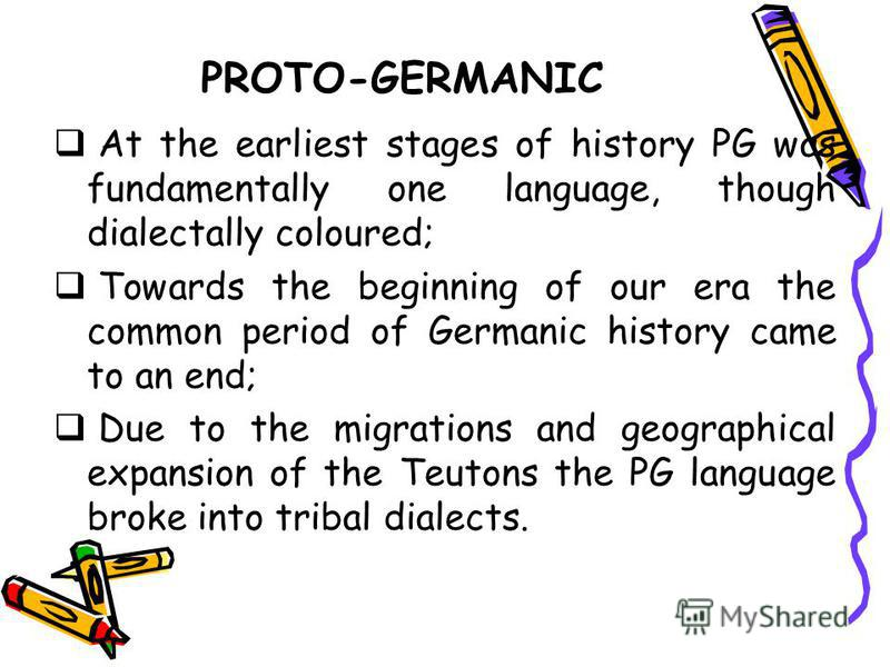 PROTO-GERMANIC At the earliest stages of history PG was fundamentally one language, though dialectally coloured; Towards the beginning of our era the common period of Germanic history came to an end; Due to the migrations and geographical expansion o