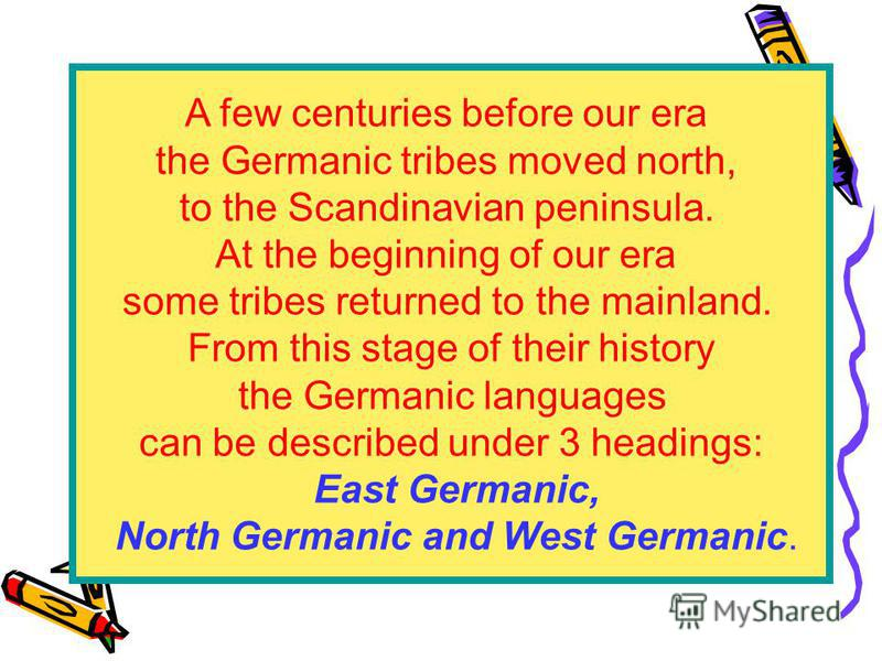 A few centuries before our era the Germanic tribes moved north, to the Scandinavian peninsula. At the beginning of our era some tribes returned to the mainland. From this stage of their history the Germanic languages can be described under 3 headings