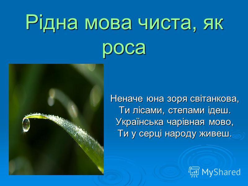 Рідна мова чиста, як роса Неначе юна зоря світанкова, Ти лісами, степами ідеш. Українська чарівная мово, Ти у серці народу живеш.