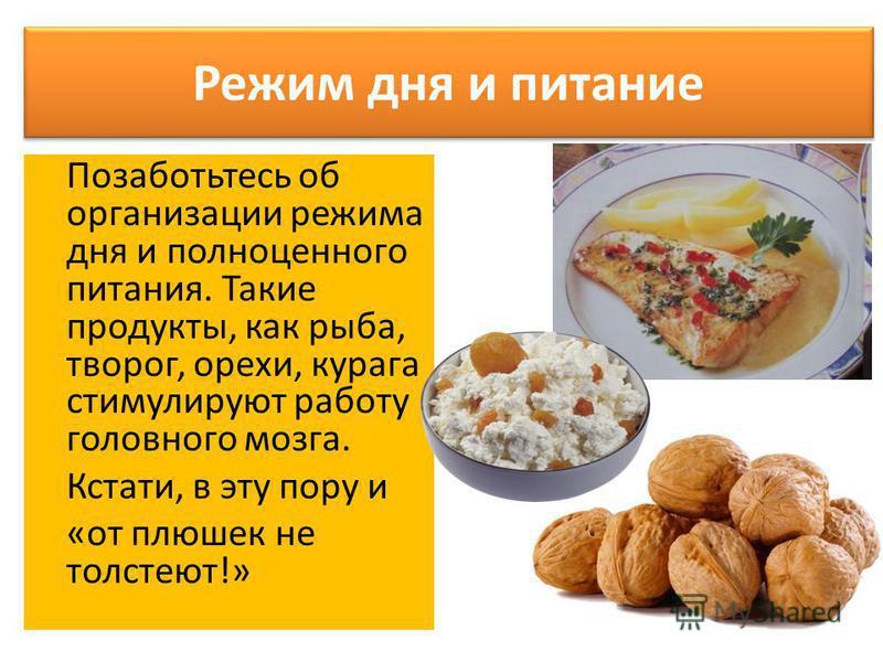 Режим дня и питание Позаботьтесь об организации режима дня и полноценного питания. Такие продукты, как рыба, творог, орехи, курага стимулируют работу головного мозга. Кстати, в эту пору и «от плюшек не толстеют!»