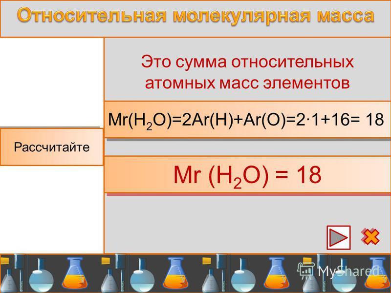 Mr (H 2 O) = 18 Рассчитайте Это сумма относительных атомных масс элементов Mr(H 2 O)=2Ar(H)+Ar(O)=2·1+16= 18