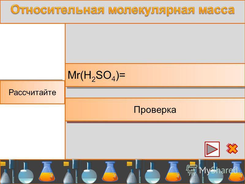 Аш-два-эс-о-четыре Рассчитайте Mr(H 2 SO 4 )= Проверка