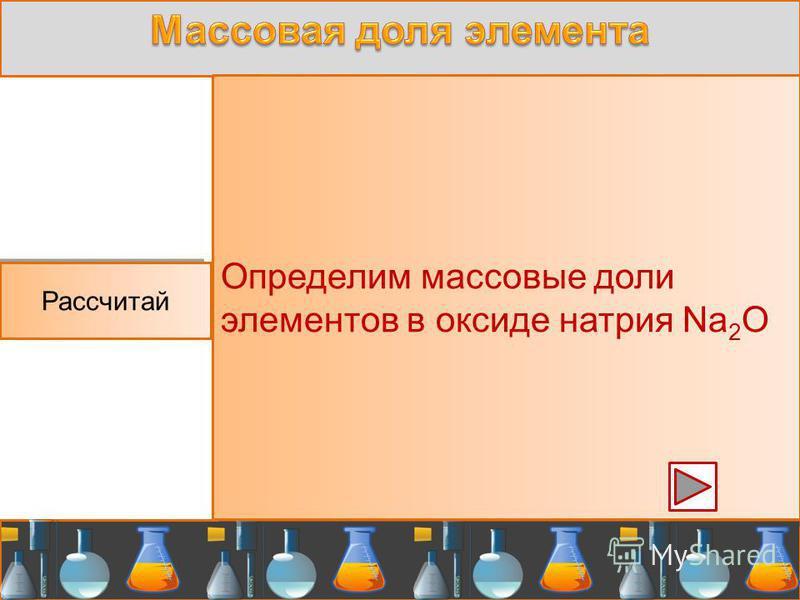 Рассчитай Определим массовые доли элементов в оксиде натрия Na 2 O