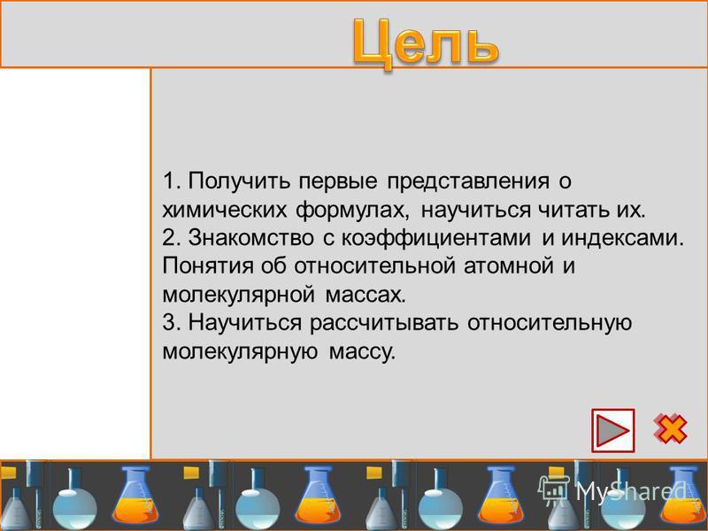 1. Получить первые представления о химических формулах, научиться читать их. 2. Знакомство с коэффициентами и индексами. Понятия об относительной атомной и молекулярной массах. 3. Научиться рассчитывать относительную молекулярную массу.