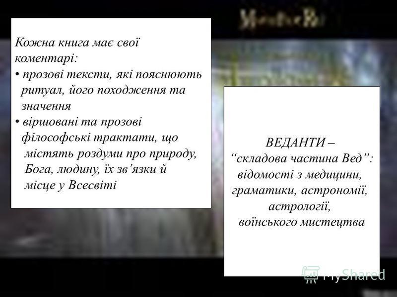 Кожна книга має свої коментарі: прозові тексти, які пояснюють ритуал, його походження та значення віршовані та прозові філософські трактати, що містять роздуми про природу, Бога, людину, їх звязки й місце у Всесвіті ВЕДАНТИ – складова частина Вед: ві
