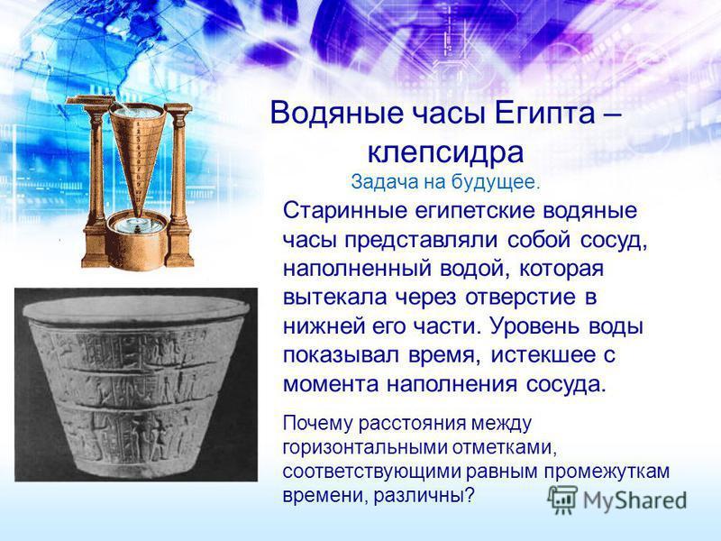 Водяные часы Египта – клепсидра Задача на будущее. Старинные египетские водяные часы представляли собой сосуд, наполненный водой, которая вытекала через отверстие в нижней его части. Уровень воды показывал время, истекшее с момента наполнения сосуда.
