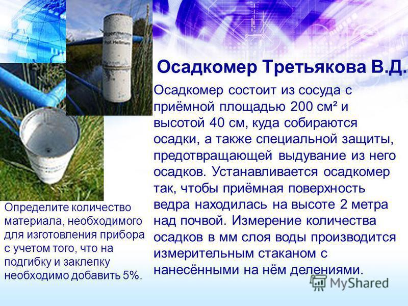 Осадкомер Третьякова В.Д. Осадкомер состоит из сосуда с приёмной площадью 200 см² и высотой 40 см, куда собираются осадки, а также специальной защиты, предотвращающей выдувание из него осадков. Устанавливается осадкомер так, чтобы приёмная поверхност