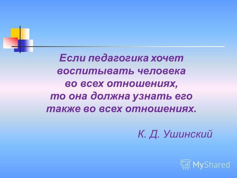 Если педагогика хочет воспитывать человека во всех отношениях, то она должна узнать его также во всех отношениях. К. Д. Ушинский