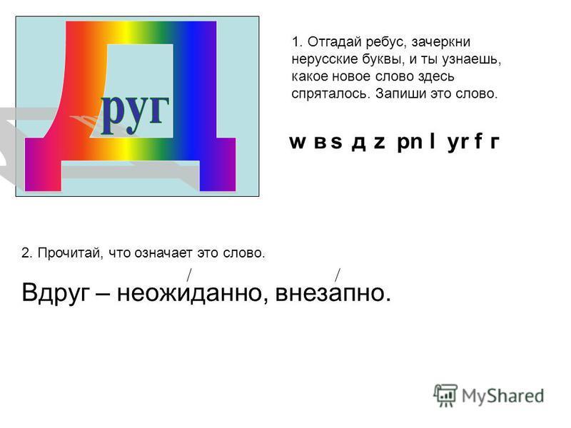 в д р у г 1. Отгадай ребус, зачеркни нерусские буквы, и ты узнаешь, какое новое слово здесь спряталось. Запиши это слово. 2. Прочитай, что означает это слово. Вдруг – неожиданно, внезапно. w s z n l r f
