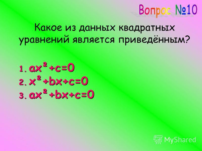 Какое из данных квадратных уравнений является приведённым? 1.ax²+c=0 2.x²+bx+c=0 3.ax²+bx+c=0