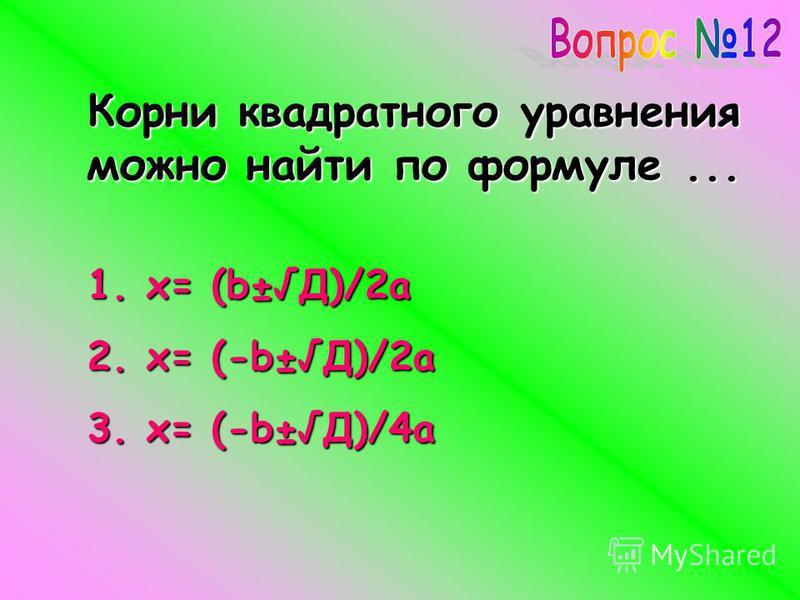 Корни квадратного уравнения можно найти по формуле... 1. x= (b±Д)/2a 2. x= (-b±Д)/2a 3. x= (-b±Д)/4a