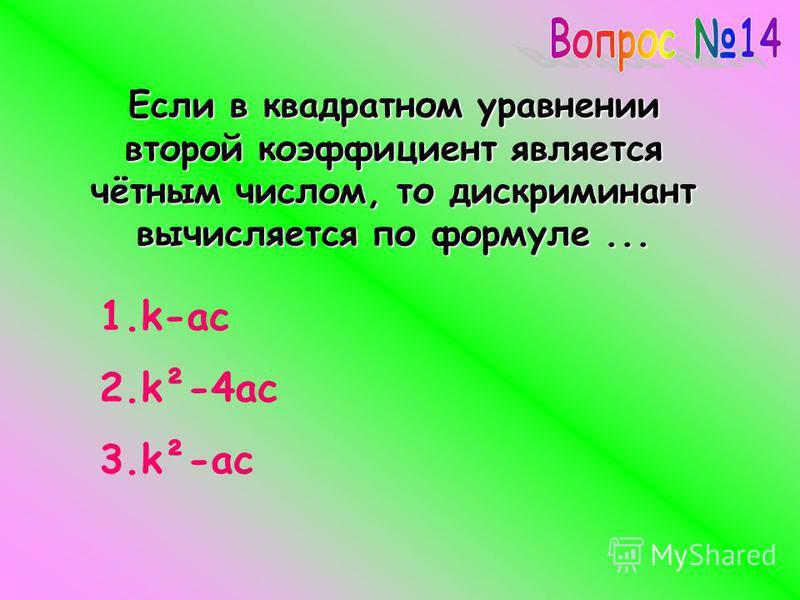 Если в квадратном уравнении второй коэффициент является чётным числом, то дискриминант вычисляется по формуле... 1.k-ac 2.k²-4ac 3.k²-ac