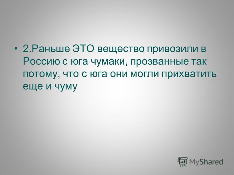 2. Раньше ЭТО вещество привозили в Россию с юга чумаки, прозванные так потому, что с юга они могли прихватить еще и чуму