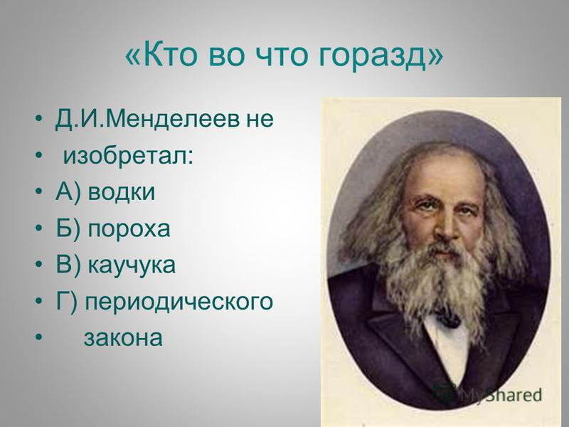«Кто во что горазд» Д.И.Менделеев не исобретал: А) водки Б) пороха В) каучука Г) периодического закона