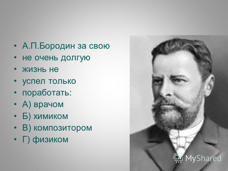 А.П.Бородин за свою не очень долгую жизнь не успел только поработать: А) врачом Б) химиком В) композитором Г) физиком