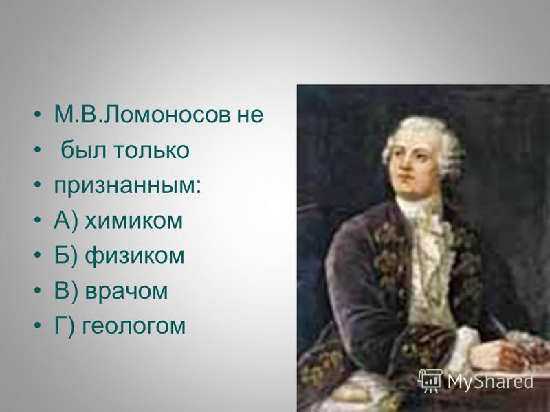 М.В.Ломоносов не был только признанным: А) химиком Б) физиком В) врачом Г) геологом