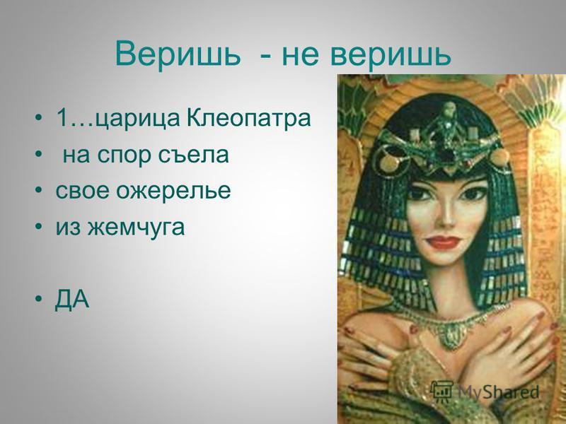 Веришь - не веришь 1…царица Клеопатра на спор съела свое ожерелье из жемчуга ДА