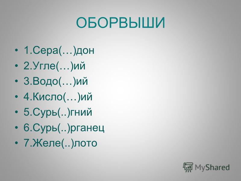 ОБОРВЫШИ 1.Сера(…)дон 2.Угле(…)ий 3.Водо(…)ий 4.Кисло(…)ий 5.Сурь(..)гений 6.Сурь(..)рганец 7.Желе(..)лото