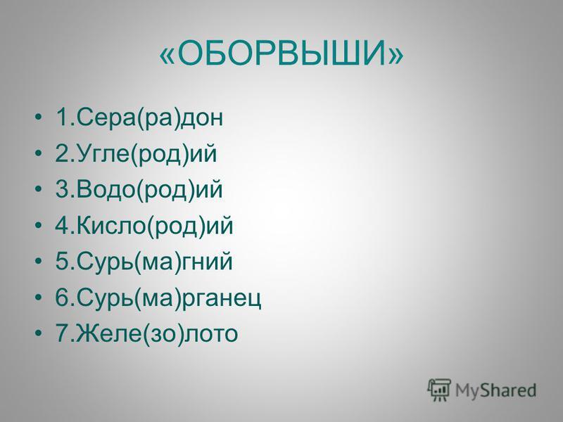 «ОБОРВЫШИ» 1.Сера(ра)дон 2.Угле(род)ий 3.Водо(род)ий 4.Кисло(род)ий 5.Сурь(ма)гений 6.Сурь(ма)рганец 7.Желе(со)лото