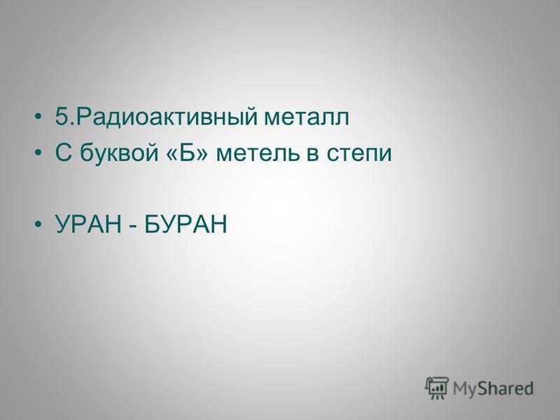 5. Радиоактивный металл С буквой «Б» метель в степи УРАН - БУРАН