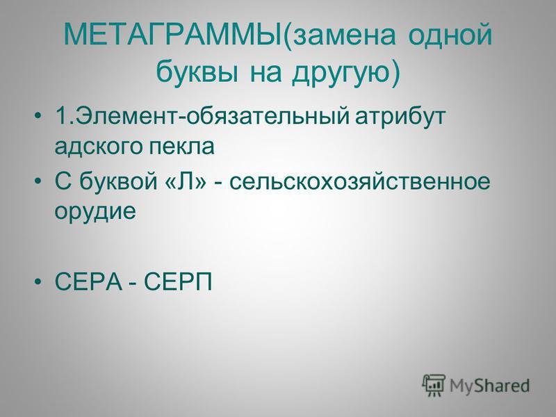МЕТАГРАММЫ(замена одной буквы на другую) 1.Элемент-обязательный атрибут адского пекла С буквой «Л» - сельскохозяйственное орудие СЕРА - СЕРП