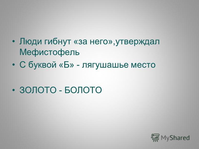 Люди гибнут «за него»,утверждал Мефистофель С буквой «Б» - лягушачье место ЗОЛОТО - БОЛОТО