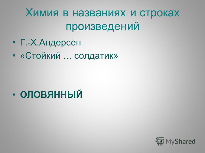 Химия в названиях и строках произведений Г.-Х.Андерсен «Стойкий … солдатик» ОЛОВЯННЫЙ