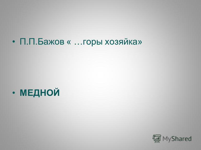 П.П.Бажов « …горы хозяйка» МЕДНОЙ