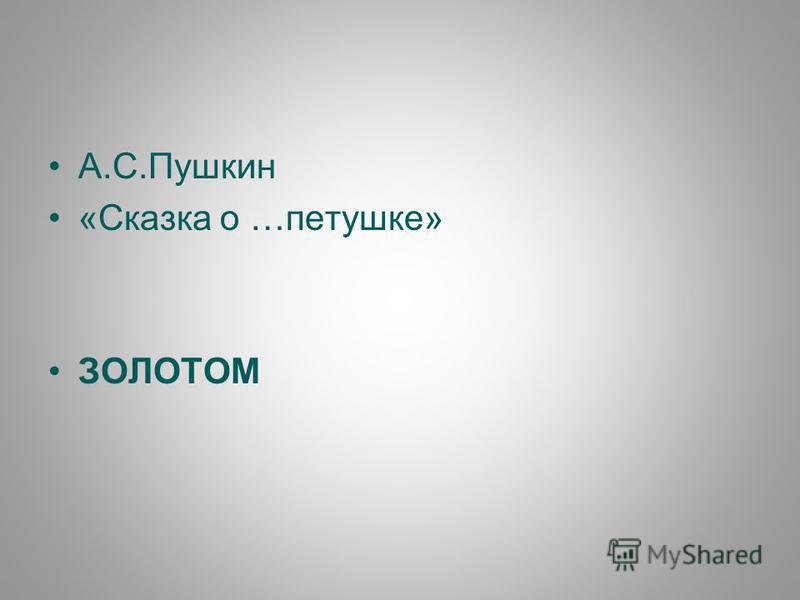 А.С.Пушкин «Сказка о …петушке» ЗОЛОТОМ