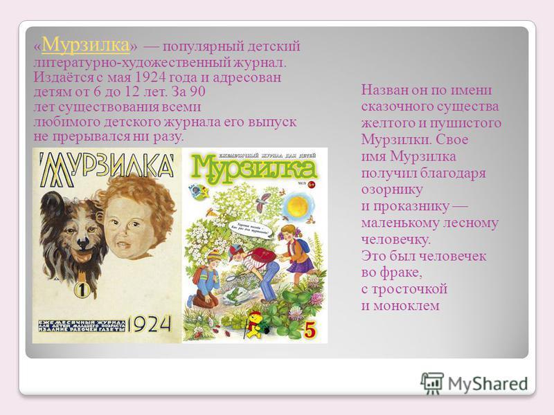 « Мурзилка » популярный детский литературно-художественный журнал. Издаётся с мая 1924 года и адресован детям от 6 до 12 лет. За 90 лет существования всеми любимого детского журнала его выпуск не прерывался ни разу. Мурзилка Назван он по имени сказоч