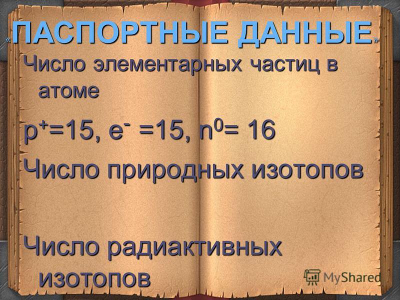 « ПАСПОРТНЫЕ ДАННЫЕ » 3 малый период, V A группа, главная подгруппа +15 Р 2 е,8 е,5 е +15 Р 2 е,8 е,5 е + 15 Р 1S 2 2S 2 2 р 6 3S 2 2 р 3 + 15 Р 1S 2 2S 2 2 р 6 3S 2 2 р 3