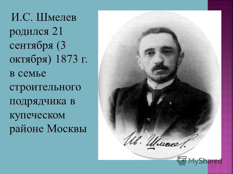 И.С. Шмелев родился 21 сентября (3 октября) 1873 г. в семье строительного подрядчика в купеческом районе Москвы