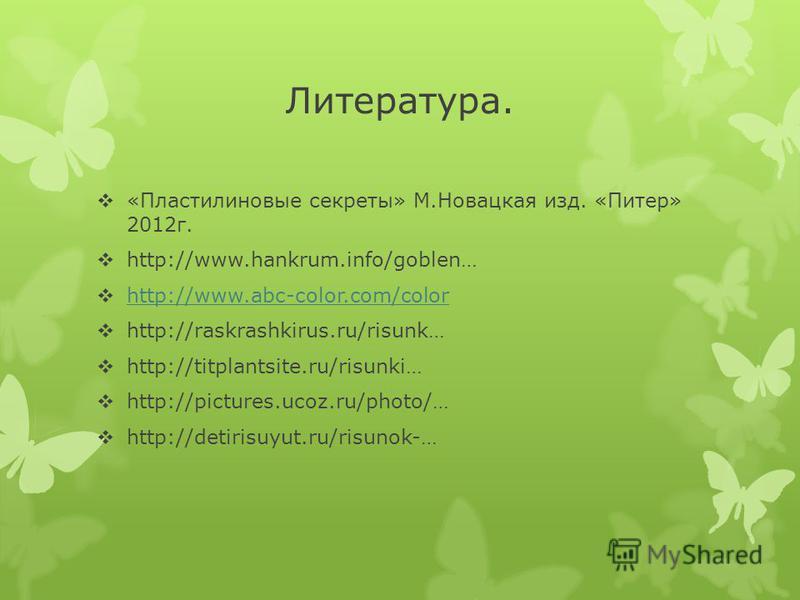 Литература. «Пластилиновые секреты» М.Новацкая изд. «Питер» 2012 г. http://www.hankrum.info/goblen… http://www.abc-color.com/color http://raskrashkirus.ru/risunk… http://titplantsite.ru/risunki… http://pictures.ucoz.ru/photo/… http://detirisuyut.ru/r