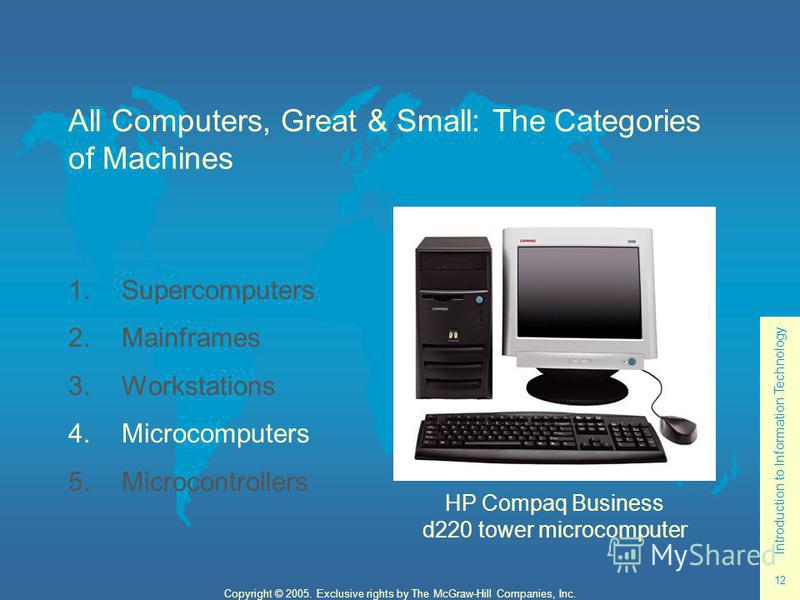 Introduction to Information Technology 12 Copyright © 2005. Exclusive rights by The McGraw-Hill Companies, Inc. All Computers, Great & Small: The Categories of Machines 1. Supercomputers 2. Mainframes 3. Workstations 4. Microcomputers 5. Microcontrol