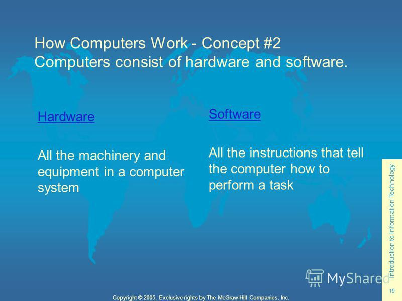 Introduction to Information Technology 19 Copyright © 2005. Exclusive rights by The McGraw-Hill Companies, Inc. Hardware All the machinery and equipment in a computer system Software All the instructions that tell the computer how to perform a task H