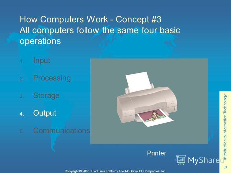 Introduction to Information Technology 33 Copyright © 2005. Exclusive rights by The McGraw-Hill Companies, Inc. How Computers Work - Concept #3 All computers follow the same four basic operations 1. Input 2. Processing 3. Storage 4. Output 5. Communi
