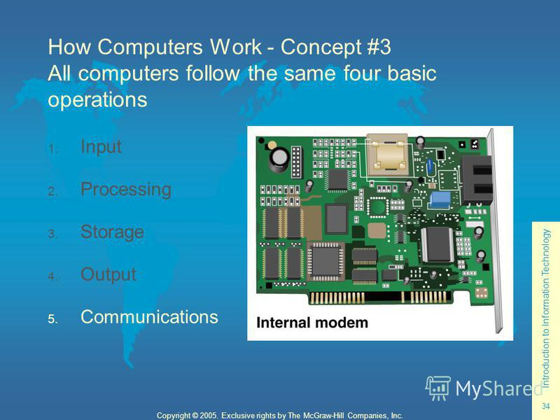 Introduction to Information Technology 34 Copyright © 2005. Exclusive rights by The McGraw-Hill Companies, Inc. How Computers Work - Concept #3 All computers follow the same four basic operations 1. Input 2. Processing 3. Storage 4. Output 5. Communi