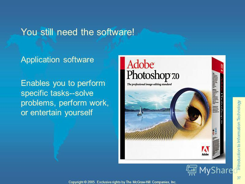 Introduction to Information Technology 37 Copyright © 2005. Exclusive rights by The McGraw-Hill Companies, Inc. You still need the software! Application software Enables you to perform specific tasks--solve problems, perform work, or entertain yourse