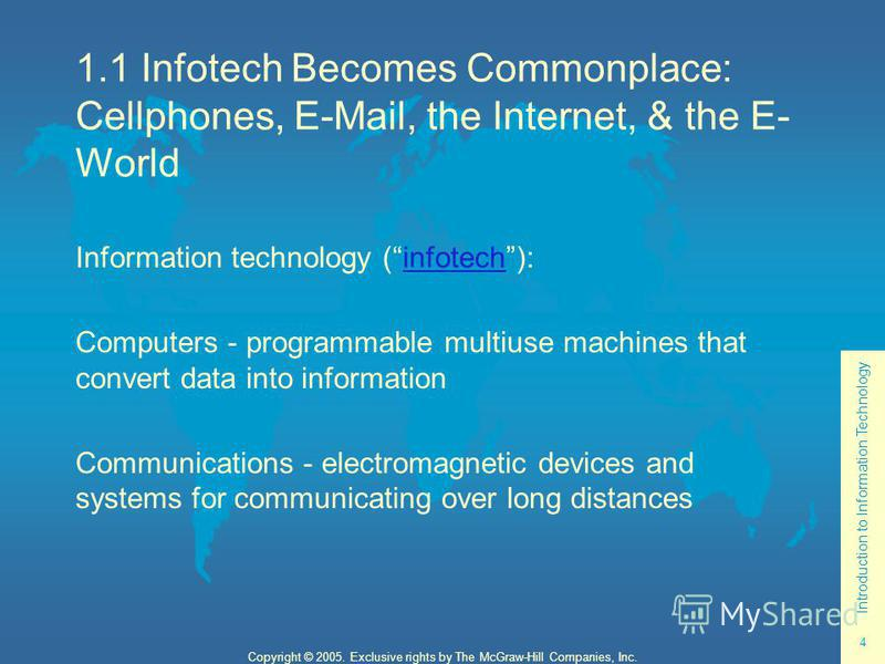 Introduction to Information Technology 4 Copyright © 2005. Exclusive rights by The McGraw-Hill Companies, Inc. 1.1 Infotech Becomes Commonplace: Cellphones, E-Mail, the Internet, & the E- World Information technology (infotech):infotech Computers - p