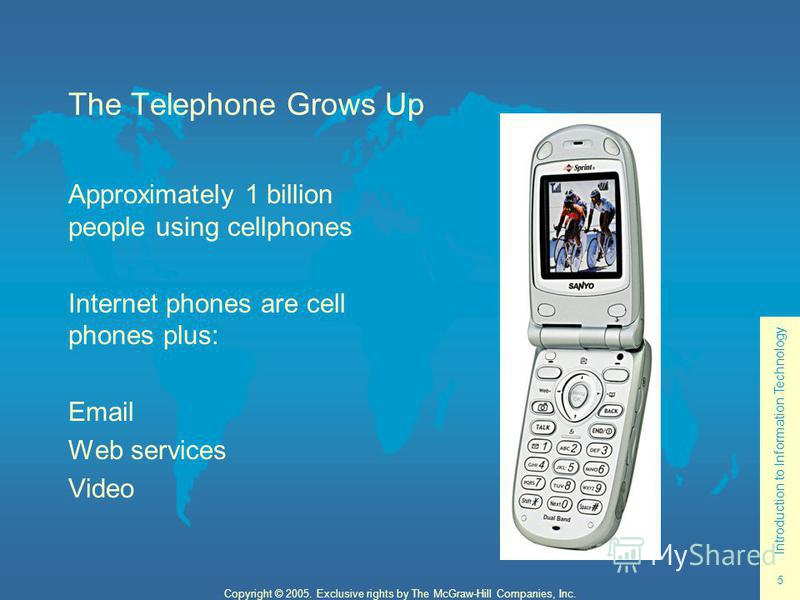 Introduction to Information Technology 5 Copyright © 2005. Exclusive rights by The McGraw-Hill Companies, Inc. The Telephone Grows Up Approximately 1 billion people using cellphones Internet phones are cell phones plus: Email Web services Video