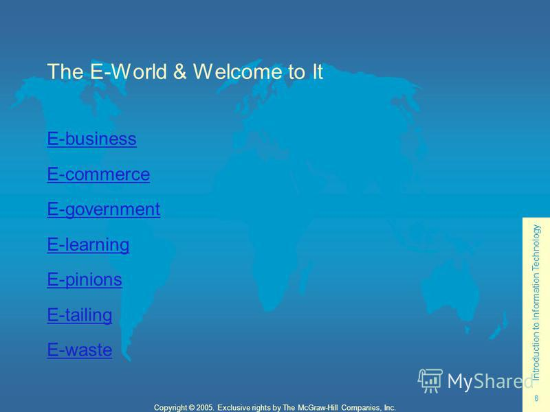 Introduction to Information Technology 8 Copyright © 2005. Exclusive rights by The McGraw-Hill Companies, Inc. The E-World & Welcome to It E-business E-commerce E-government E-learning E-pinions E-tailing E-waste
