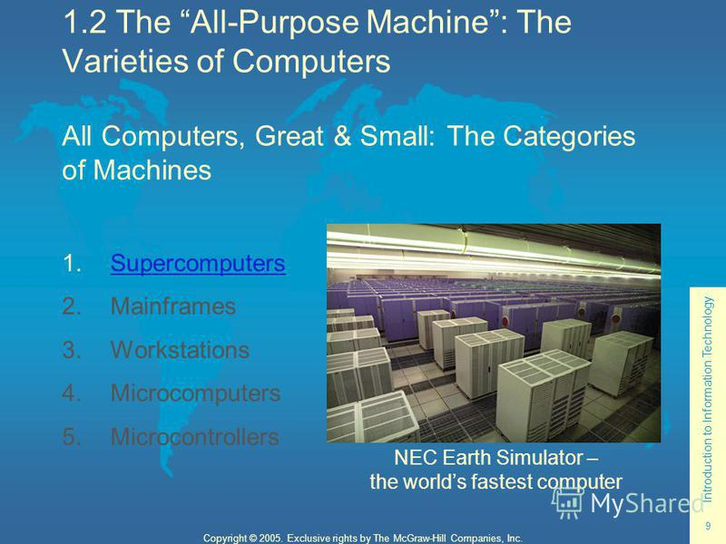Introduction to Information Technology 9 Copyright © 2005. Exclusive rights by The McGraw-Hill Companies, Inc. 1.2 The All-Purpose Machine: The Varieties of Computers All Computers, Great & Small: The Categories of Machines 1. Supercomputers Supercom