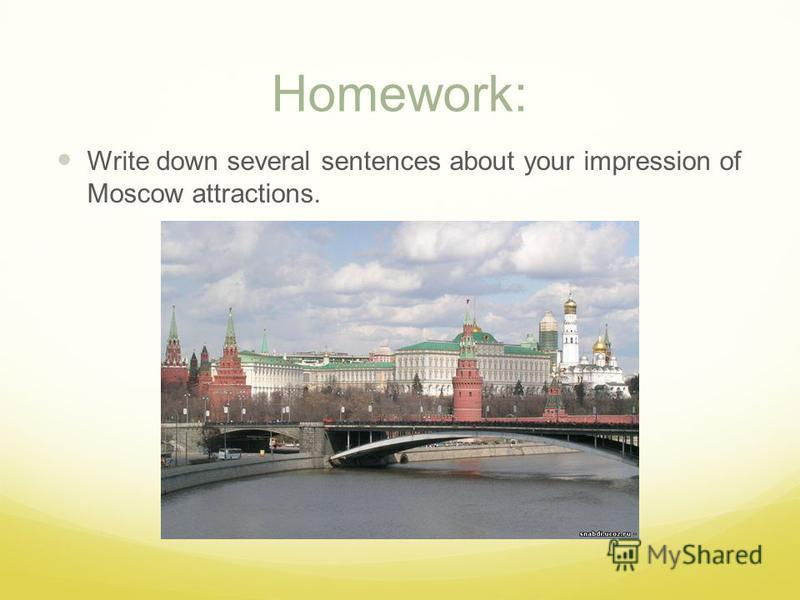 Homework: Write down several sentences about your impression of Moscow attractions.