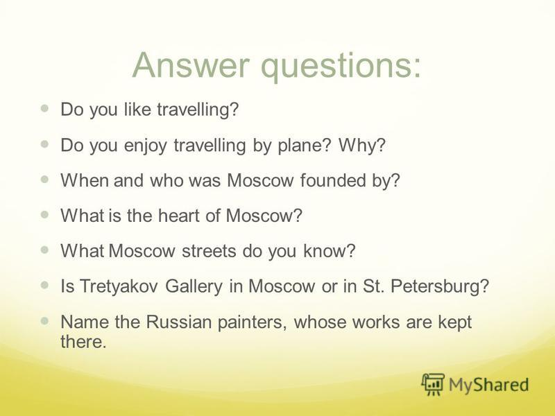 Answer questions: Do you like travelling? Do you enjoy travelling by plane? Why? When and who was Moscow founded by? What is the heart of Moscow? What Moscow streets do you know? Is Tretyakov Gallery in Moscow or in St. Petersburg? Name the Russian p
