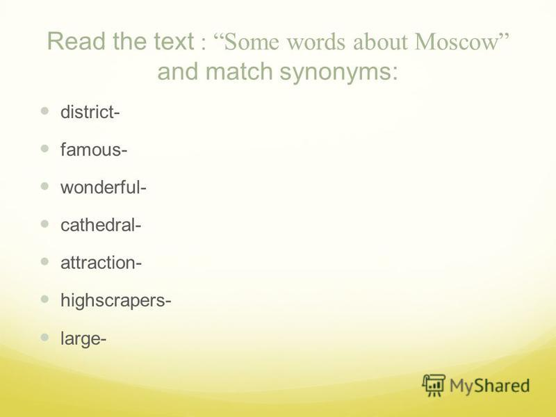 Read the text : Some words about Moscow and match synonyms: district- famous- wonderful- cathedral- attraction- highscrapers- large-