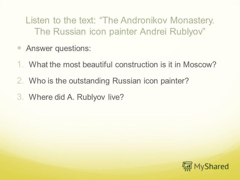 Listen to the text: The Andronikov Monastery. The Russian icon painter Andrei Rublyov Answer questions: 1. What the most beautiful construction is it in Moscow? 2. Who is the outstanding Russian icon painter? 3. Where did A. Rublyov live?