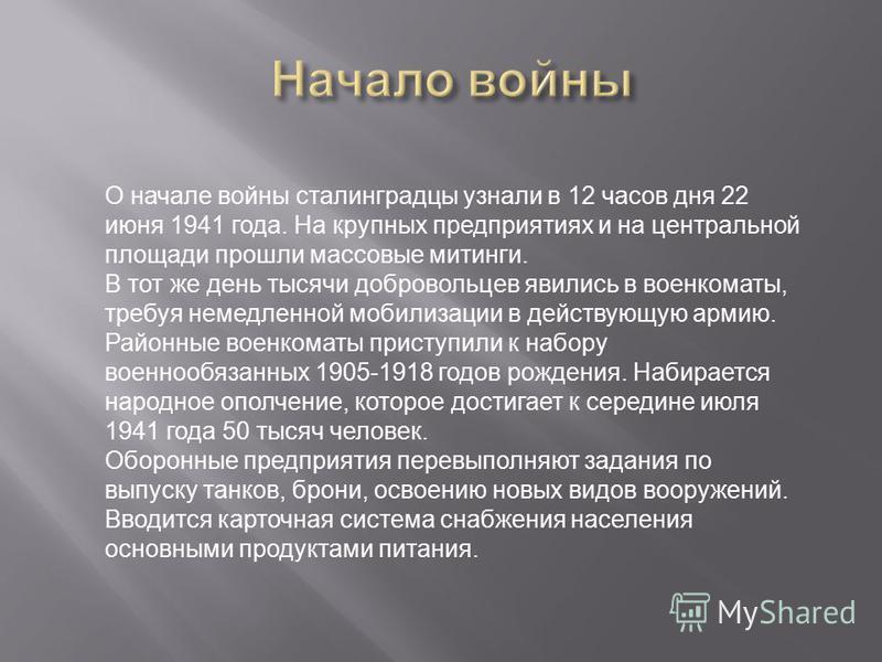 О начале войны сталинградцы узнали в 12 часов дня 22 июня 1941 года. На крупных предприятиях и на центральной площади прошли массовые митинги. В тот же день тысячи добровольцев явились в военкоматы, требуя немедленной мобилизации в действующую армию.