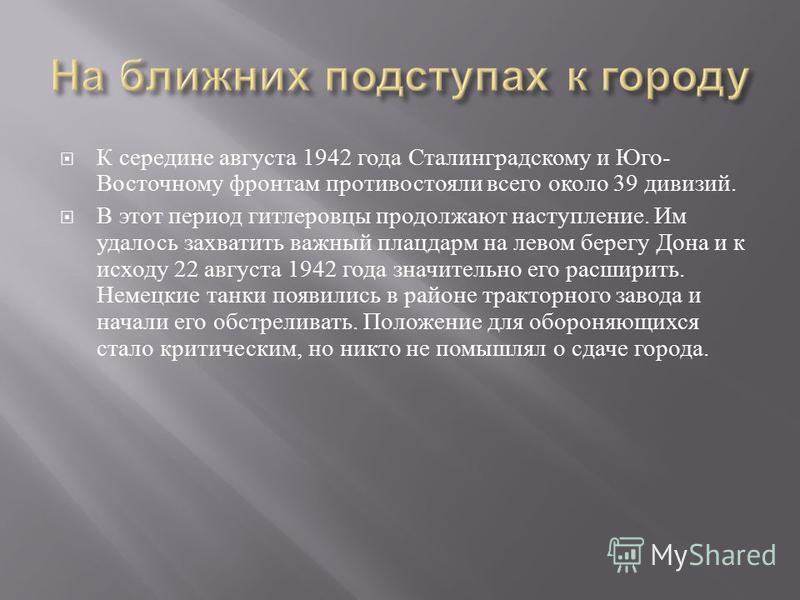 К середине августа 1942 г ода С сталинградскому и Ю го - Восточному фронтам противостояли в сего о коло 39 дивизий. В э тот период гитлеровцы продолжают наступление. И м удалось захватить важный плацдарм н а левом берегу Д она и к исходу 22 августа 1