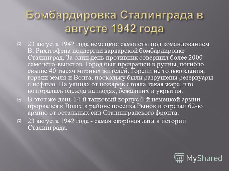 23 августа 1942 г ода немецкие самолеты п од командованием В. Р ихтгофена подвергли варварской бомбардировке Сталинград. З а о дин день противник совершил более 2000 самолета - вылетов. Г ород был превращен в руины, погибло свыше 40 тысяч м ирных жит