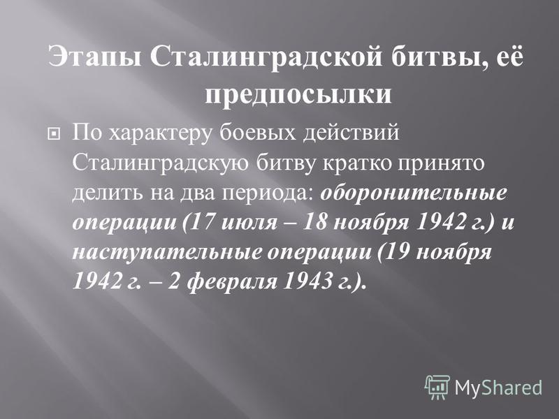 Этапы Сталинградской битвы, её предпосылки По характеру боевых действий Сталинградскую битву кратко принято делить на два периода : оборонительные операции (17 июля – 18 ноября 1942 г.) и наступательные операции (19 ноября 1942 г. – 2 февраля 1943 г.
